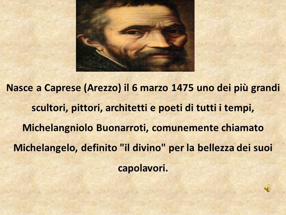 Nasce a Caprese (Arezzo) il 6 marzo 1475 uno dei più grandi scultori, pittori, architetti e poeti di tutti i tempi, Michelangniolo Buonarroti, comunemente chiamato Michelangelo, definito il divino per la bellezza dei suoi capolavori.