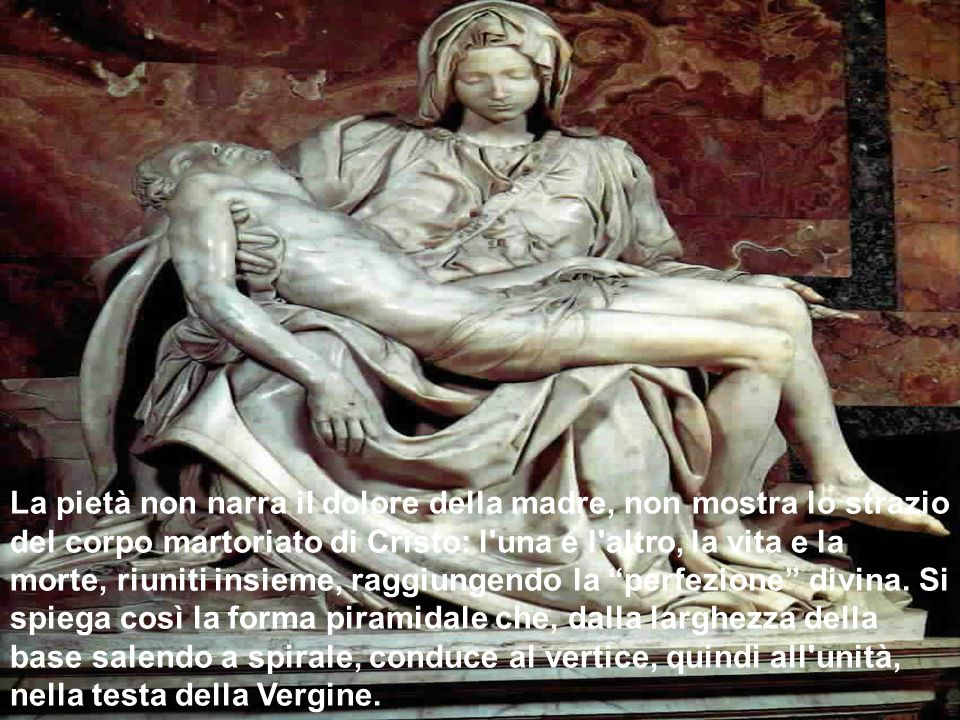La pietà non narra il dolore della madre, non mostra lo strazio del corpo martoriato di Cristo: l una e l altro, la vita e la morte, riuniti insieme, raggiungendo la perfezione divina.