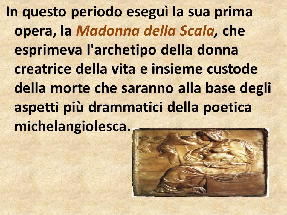 In questo periodo eseguì la sua prima opera, la Madonna della Scala, che esprimeva l archetipo della donna creatrice della vita e insieme custode della morte che saranno alla base degli aspetti più drammatici della poetica michelangiolesca.