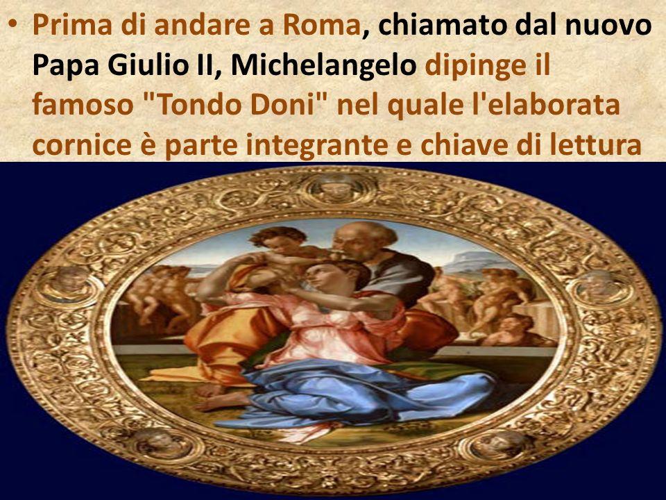 Prima di andare a Roma, chiamato dal nuovo Papa Giulio II, Michelangelo dipinge il famoso Tondo Doni nel quale l elaborata cornice è parte integrante e chiave di lettura della tavola
