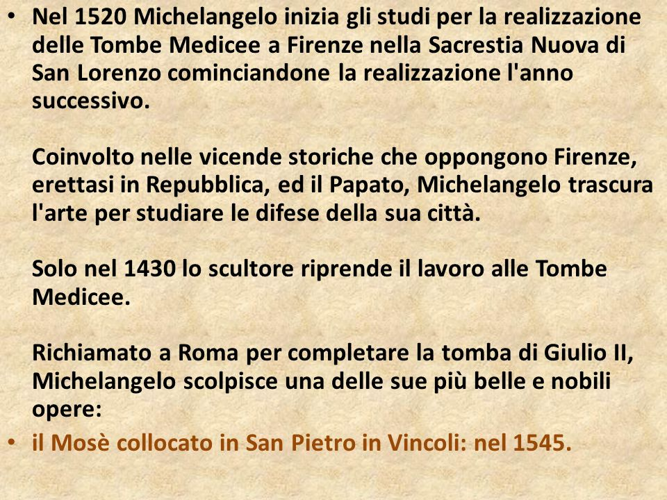 Nel 1520 Michelangelo inizia gli studi per la realizzazione delle Tombe Medicee a Firenze nella Sacrestia Nuova di San Lorenzo cominciandone la realizzazione l anno successivo. Coinvolto nelle vicende storiche che oppongono Firenze, erettasi in Repubblica, ed il Papato, Michelangelo trascura l arte per studiare le difese della sua città. Solo nel 1430 lo scultore riprende il lavoro alle Tombe Medicee. Richiamato a Roma per completare la tomba di Giulio II, Michelangelo scolpisce una delle sue più belle e nobili opere: