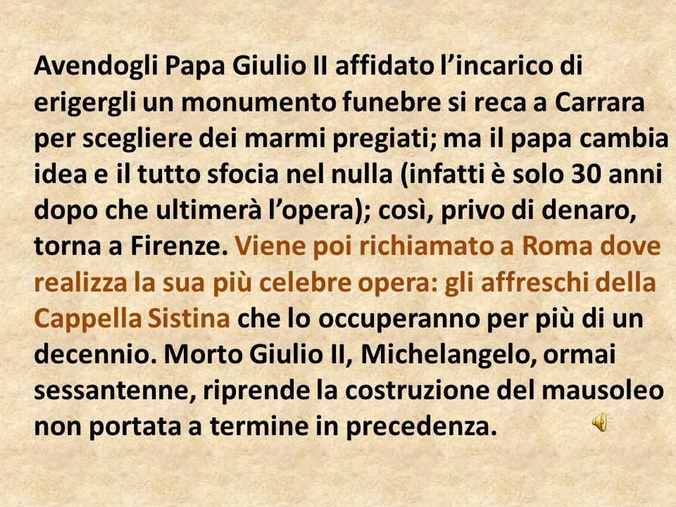 Avendogli Papa Giulio II affidato l'incarico di erigergli un monumento funebre si reca a Carrara per scegliere dei marmi pregiati; ma il papa cambia idea e il tutto sfocia nel nulla (infatti è solo 30 anni dopo che ultimerà l'opera); così, privo di denaro, torna a Firenze.