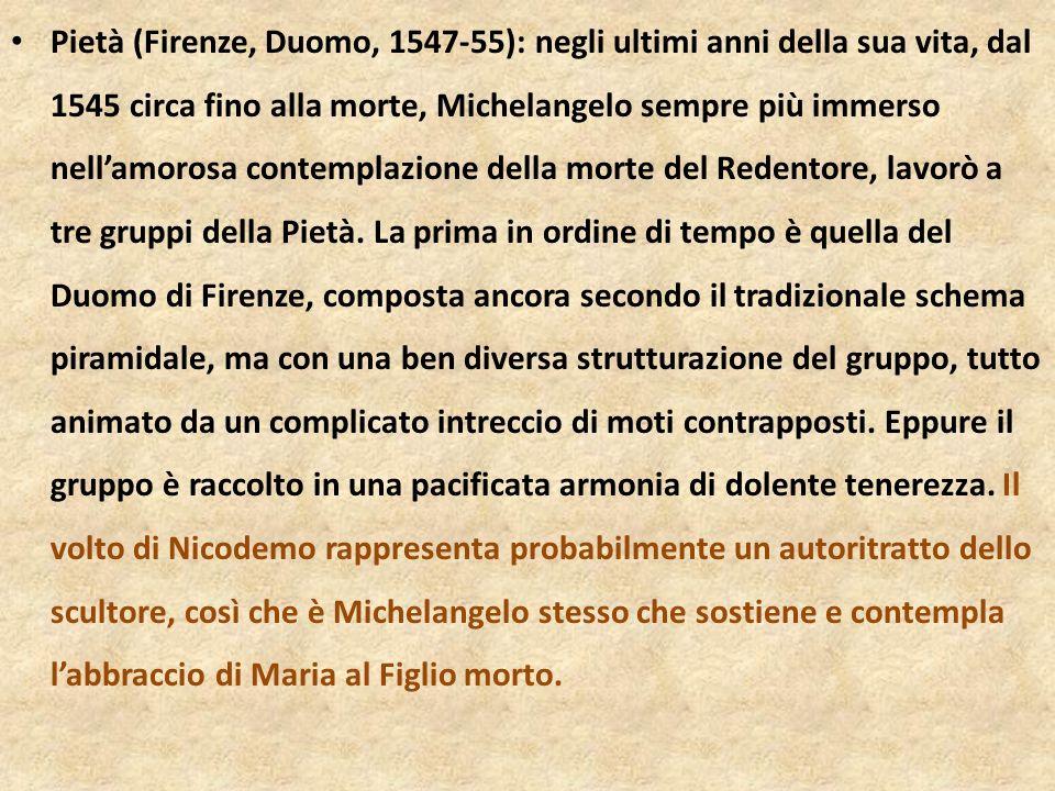 Pietà (Firenze, Duomo, 1547-55): negli ultimi anni della sua vita, dal 1545 circa fino alla morte, Michelangelo sempre più immerso nell'amorosa contemplazione della morte del Redentore, lavorò a tre gruppi della Pietà.