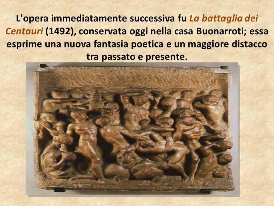 L opera immediatamente successiva fu La battaglia dei Centauri (1492), conservata oggi nella casa Buonarroti; essa esprime una nuova fantasia poetica e un maggiore distacco tra passato e presente.