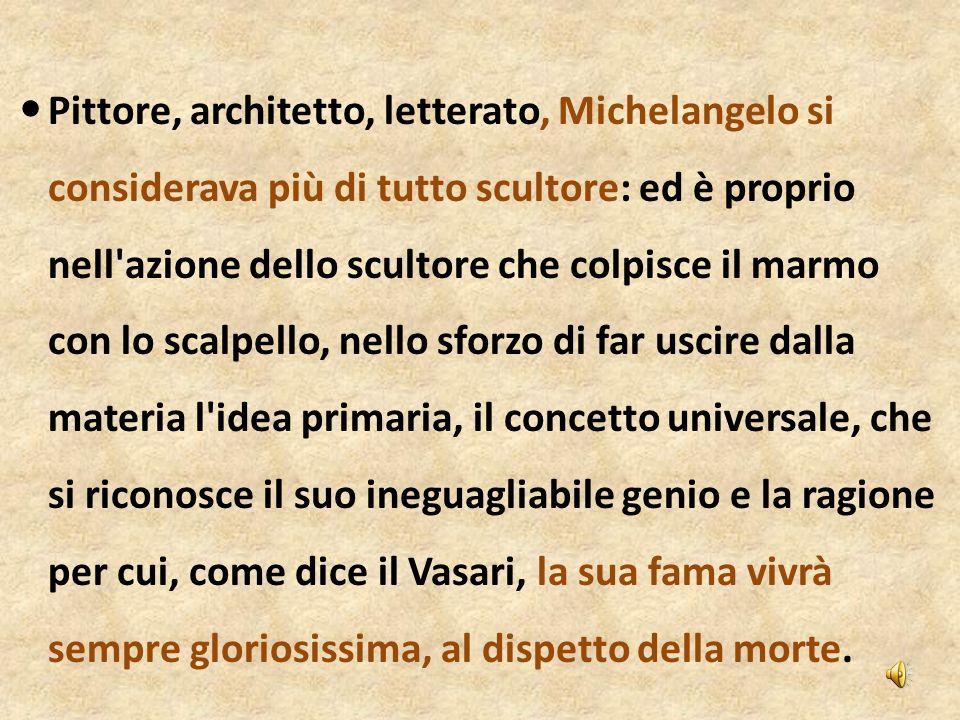 Pittore, architetto, letterato, Michelangelo si considerava più di tutto scultore: ed è proprio nell azione dello scultore che colpisce il marmo con lo scalpello, nello sforzo di far uscire dalla materia l idea primaria, il concetto universale, che si riconosce il suo ineguagliabile genio e la ragione per cui, come dice il Vasari, la sua fama vivrà sempre gloriosissima, al dispetto della morte.