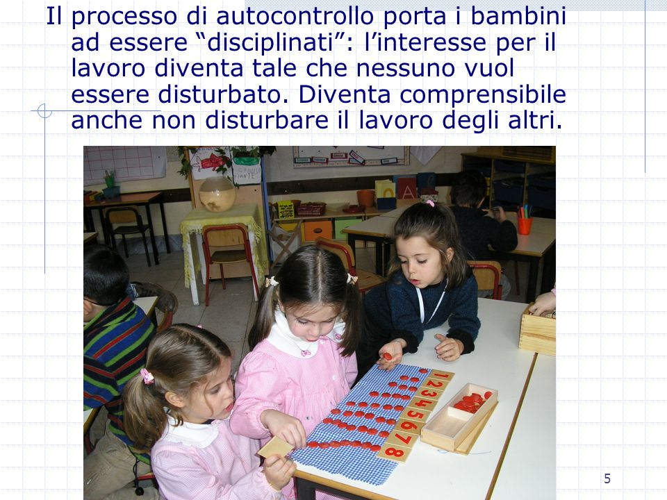 Il processo di autocontrollo porta i bambini ad essere disciplinati : l'interesse per il lavoro diventa tale che nessuno vuol essere disturbato.