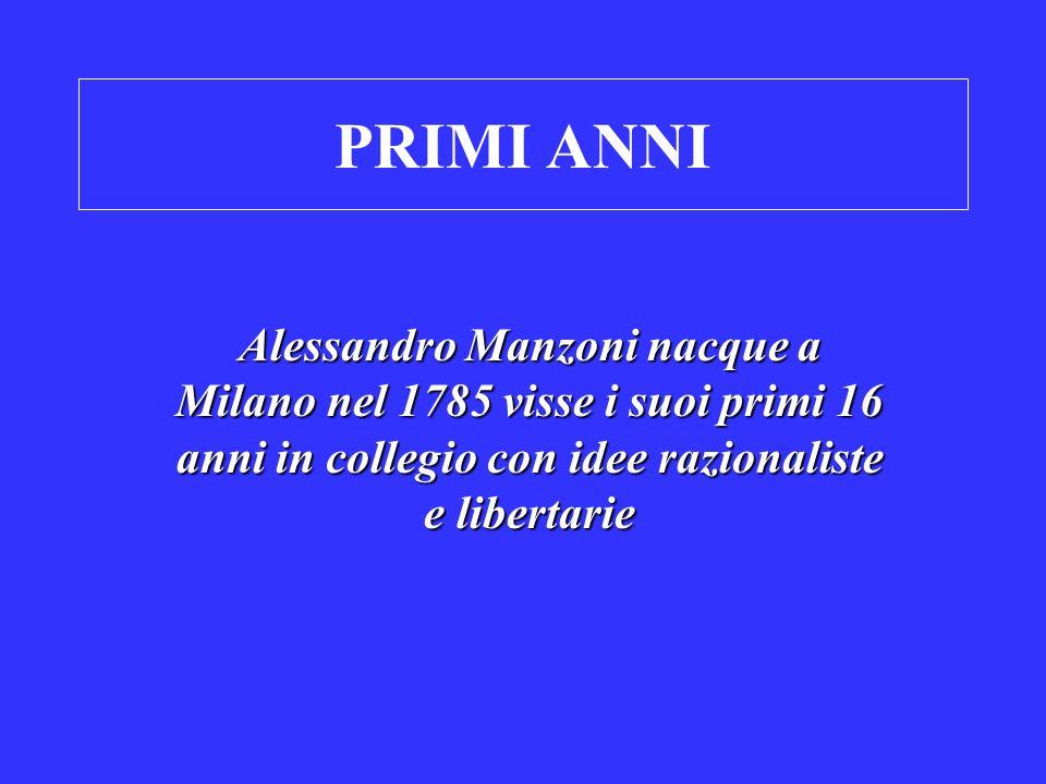 PRIMI ANNI Alessandro Manzoni nacque a Milano nel 1785 visse i suoi primi 16 anni in collegio con idee razionaliste e libertarie.
