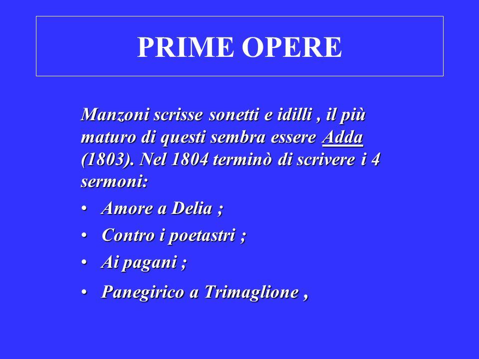 PRIME OPERE Manzoni scrisse sonetti e idilli , il più maturo di questi sembra essere Adda (1803). Nel 1804 terminò di scrivere i 4 sermoni: