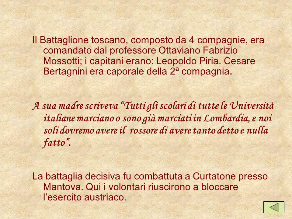 Il Battaglione toscano, composto da 4 compagnie, era comandato dal professore Ottaviano Fabrizio Mossotti; i capitani erano: Leopoldo Piria. Cesare Bertagnini era caporale della 2ª compagnia.