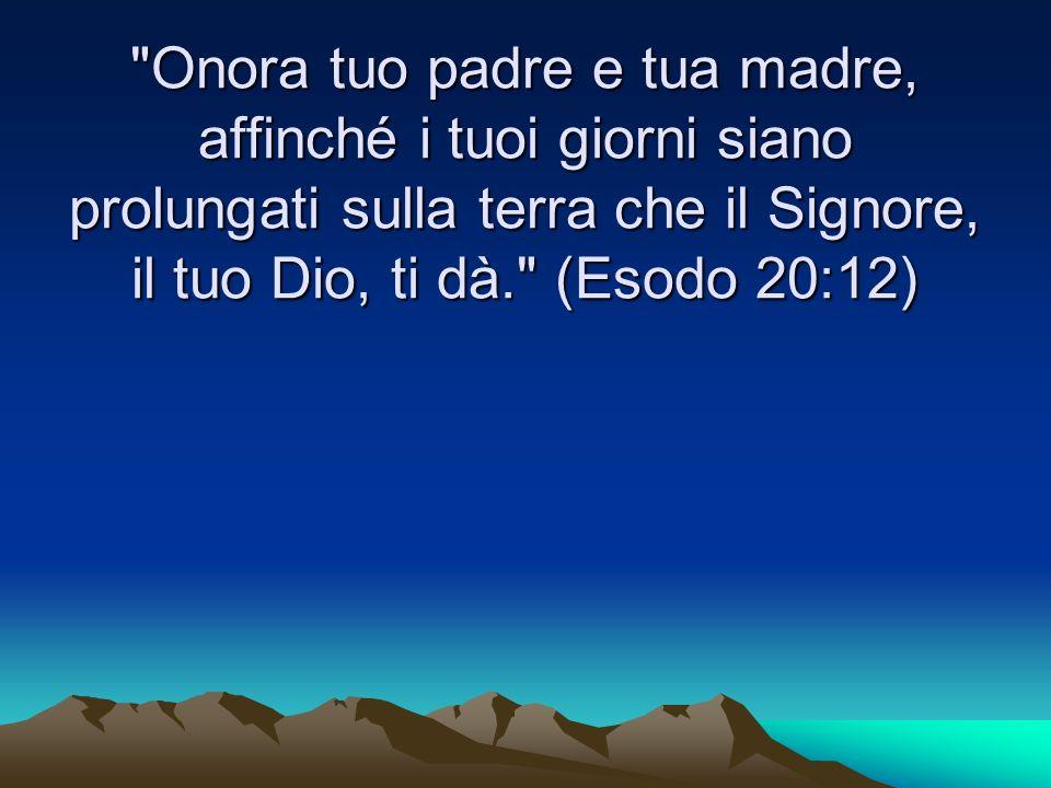 Onora tuo padre e tua madre, affinché i tuoi giorni siano prolungati sulla terra che il Signore, il tuo Dio, ti dà. (Esodo 20:12)