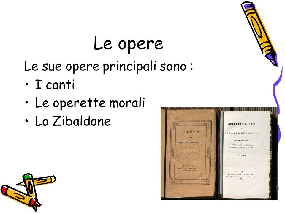 Le opere Le sue opere principali sono : I canti Le operette morali