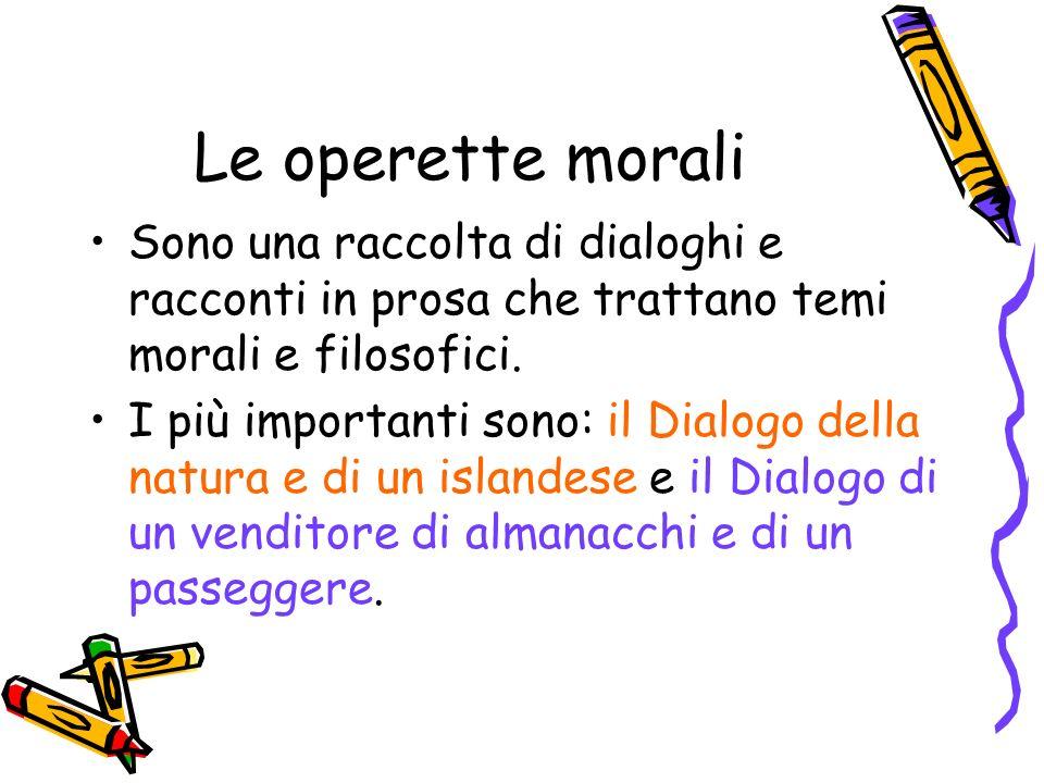 Le operette morali Sono una raccolta di dialoghi e racconti in prosa che trattano temi morali e filosofici.