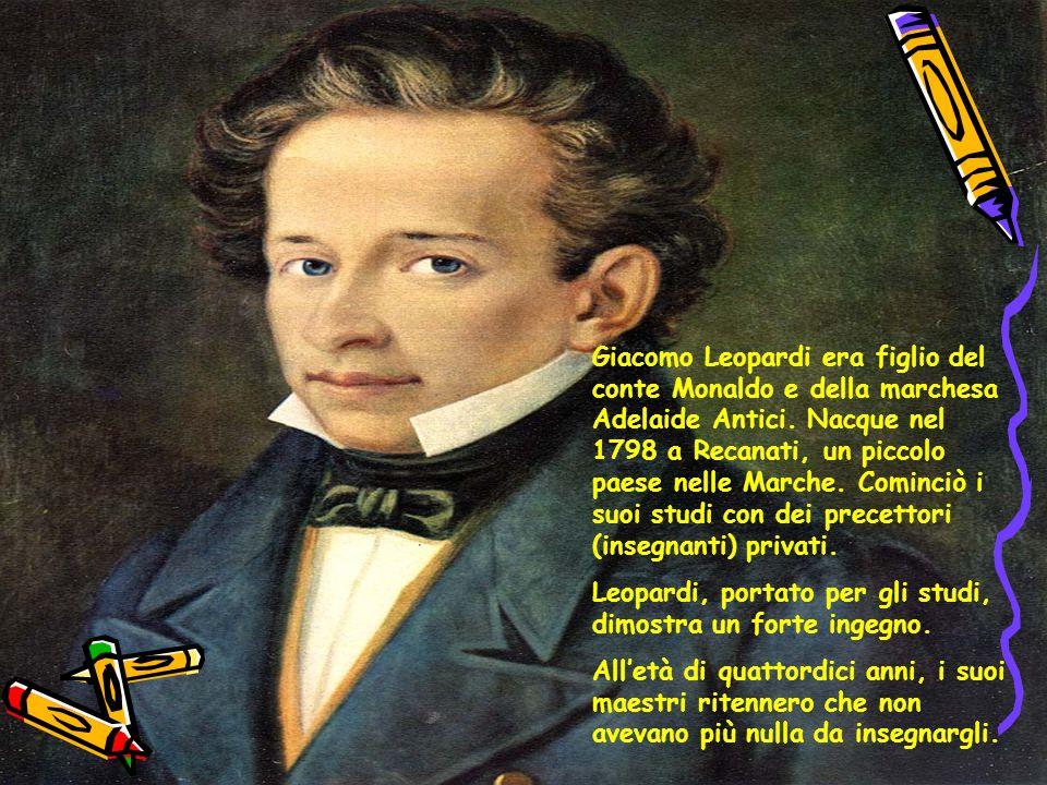 Giacomo Leopardi era figlio del conte Monaldo e della marchesa Adelaide Antici. Nacque nel 1798 a Recanati, un piccolo paese nelle Marche. Cominciò i suoi studi con dei precettori (insegnanti) privati.