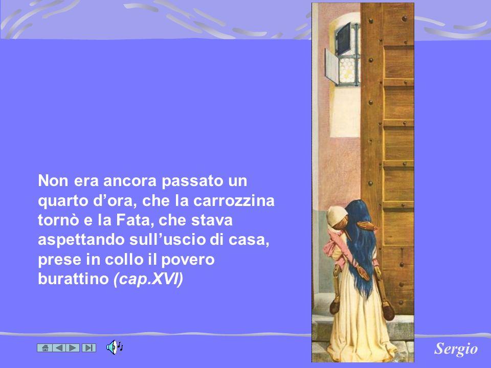Non era ancora passato un quarto d'ora, che la carrozzina tornò e la Fata, che stava aspettando sull'uscio di casa, prese in collo il povero burattino (cap.XVI)