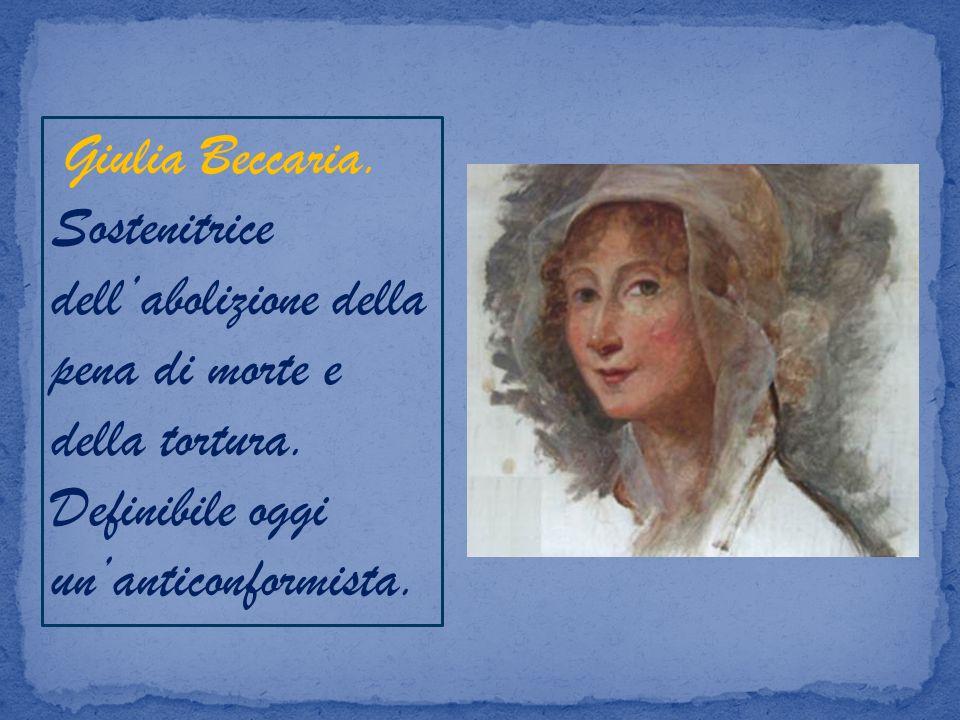 Giulia Beccaria. Sostenitrice dell'abolizione della pena di morte e della tortura.