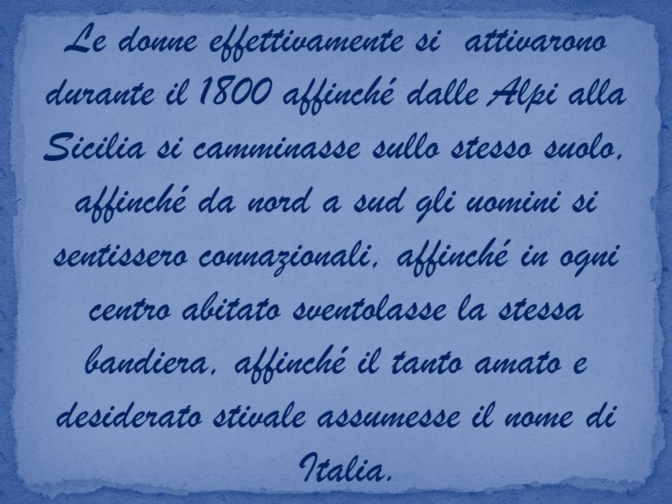Le donne effettivamente si attivarono durante il 1800 affinché dalle Alpi alla Sicilia si camminasse sullo stesso suolo, affinché da nord a sud gli uomini si sentissero connazionali, affinché in ogni centro abitato sventolasse la stessa bandiera, affinché il tanto amato e desiderato stivale assumesse il nome di
