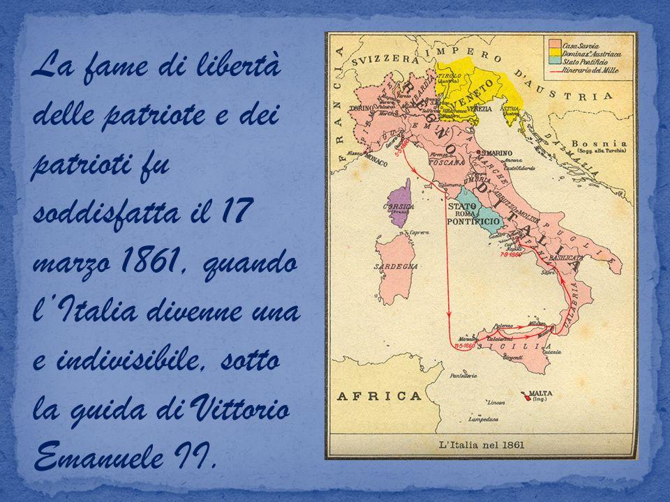 La fame di libertà delle patriote e dei patrioti fu soddisfatta il 17 marzo 1861, quando l'Italia divenne una e indivisibile, sotto la guida di Vittorio Emanuele II.