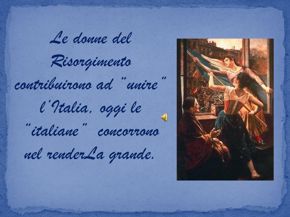 Le donne del Risorgimento contribuirono ad unire l'Italia, oggi le italiane concorrono nel renderLa grande.