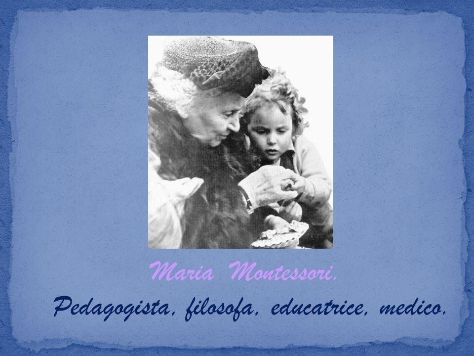 Maria Montessori. Pedagogista, filosofa, educatrice, medico.