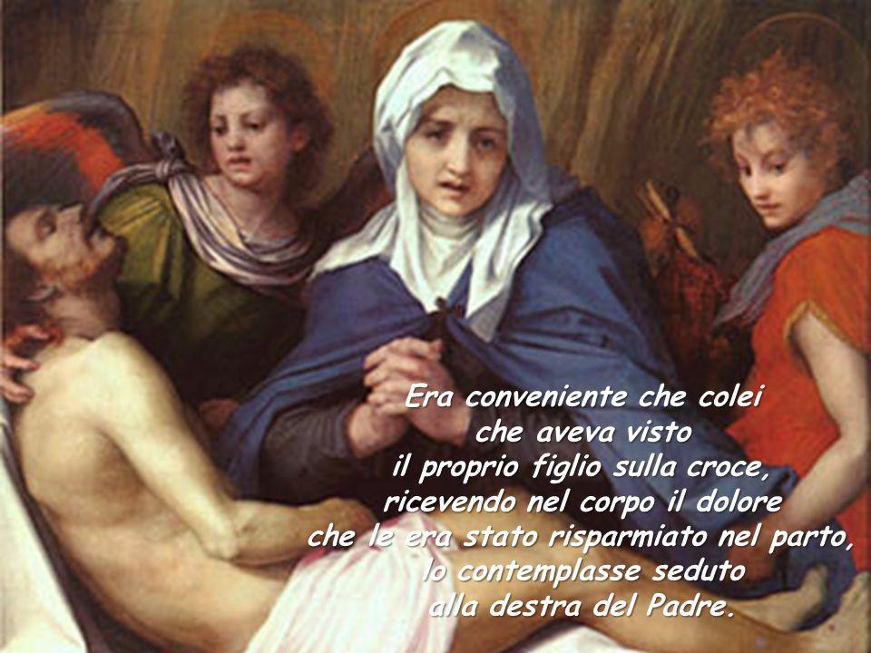Era conveniente che colei che aveva visto il proprio figlio sulla croce, ricevendo nel corpo il dolore che le era stato risparmiato nel parto, lo contemplasse seduto alla destra del Padre.