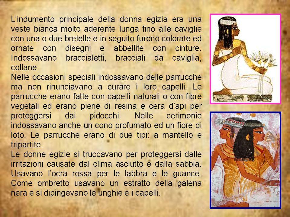 L'indumento principale della donna egizia era una veste bianca molto aderente lunga fino alle caviglie con una o due bretelle e in seguito furono colorate ed ornate con disegni e abbellite con cinture. Indossavano braccialetti, bracciali da caviglia, collane