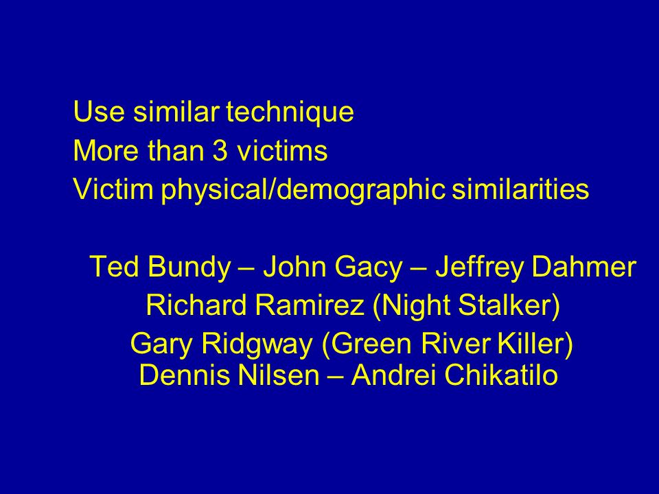 Use similar technique More than 3 victims. Victim physical/demographic similarities. Ted Bundy – John Gacy – Jeffrey Dahmer.