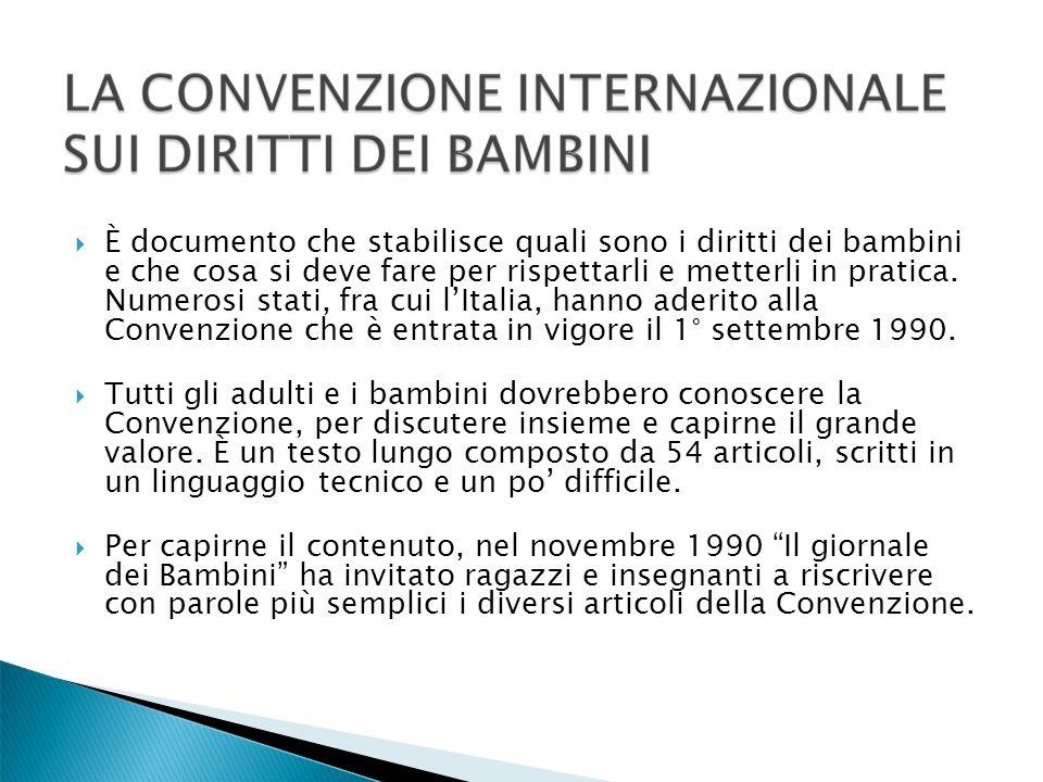 È documento che stabilisce quali sono i diritti dei bambini e che cosa si deve fare per rispettarli e metterli in pratica. Numerosi stati, fra cui l'Italia, hanno aderito alla Convenzione che è entrata in vigore il 1° settembre 1990.
