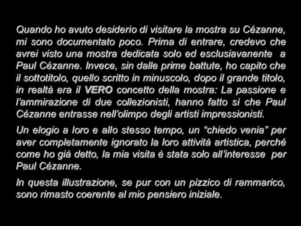 Quando ho avuto desiderio di visitare la mostra su Cézanne, mi sono documentato poco. Prima di entrare, credevo che avrei visto una mostra dedicata solo ed esclusiavanente a Paul Cézanne. Invece, sin dalle prime battute, ho capito che il sottotitolo, quello scritto in minuscolo, dopo il grande titolo, in realtà era il VERO concetto della mostra: La passione e l'ammirazione di due collezionisti, hanno fatto sì che Paul Cézanne entrasse nell'olimpo degli artisti impressionisti.