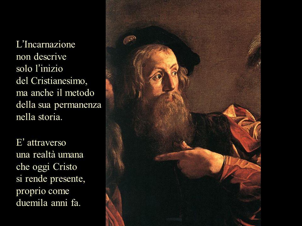 L'Incarnazione non descrive. solo l'inizio. del Cristianesimo, ma anche il metodo della sua permanenza.