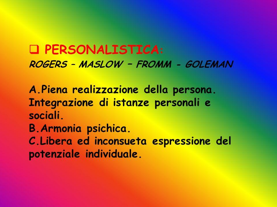 PERSONALISTICA: ROGERS – MASLOW – FROMM - GOLEMAN. Piena realizzazione della persona. Integrazione di istanze personali e sociali.