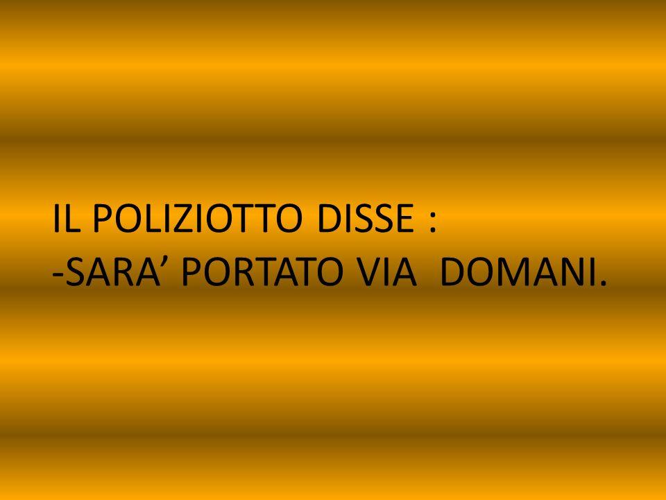 IL POLIZIOTTO DISSE : -SARA' PORTATO VIA DOMANI.