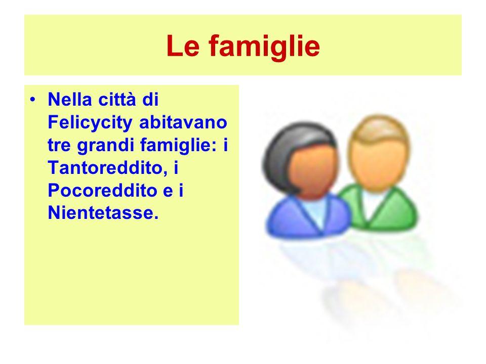 Le famiglie Nella città di Felicycity abitavano tre grandi famiglie: i Tantoreddito, i Pocoreddito e i Nientetasse.