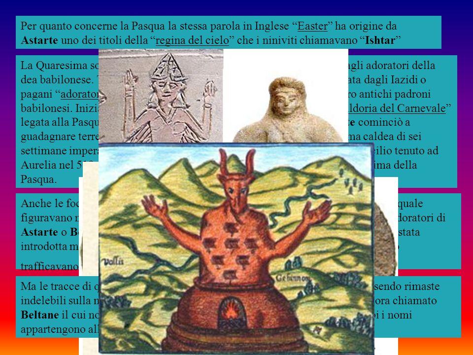 Per quanto concerne la Pasqua la stessa parola in Inglese Easter ha origine da Astarte uno dei titoli della regina del cielo che i niniviti chiamavano Ishtar