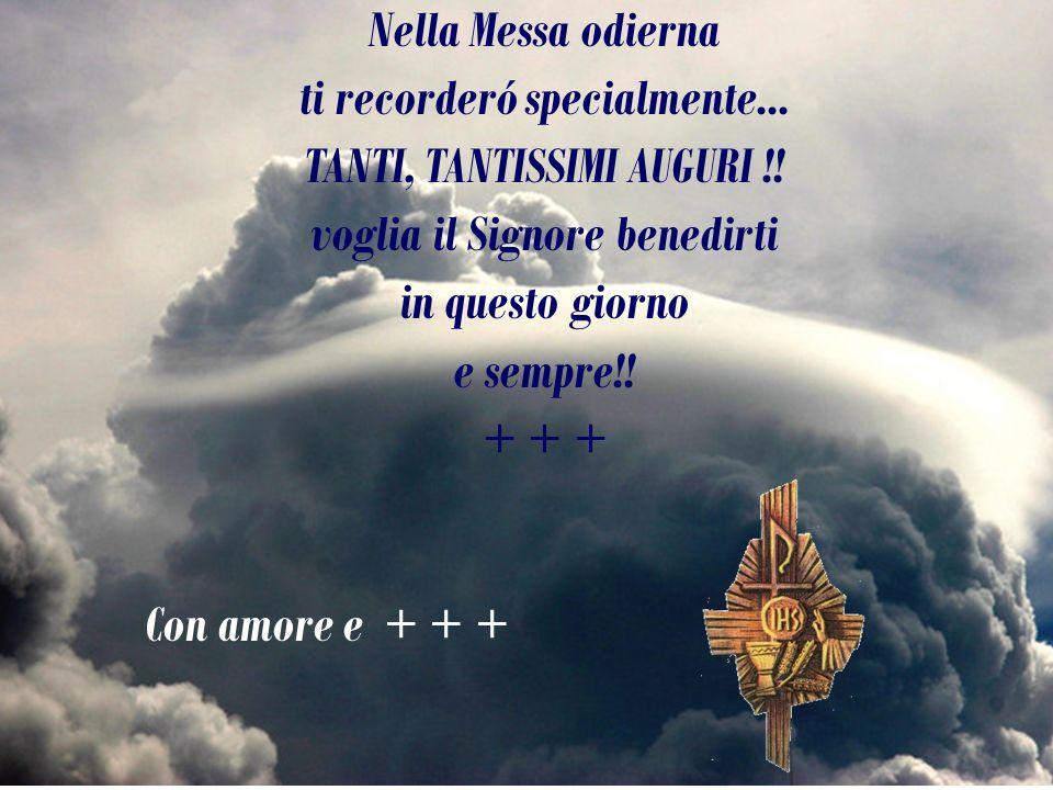 Nella Messa odierna ti recorderó specialmente... TANTI, TANTISSIMI AUGURI !! voglia il Signore benedirti in questo giorno e sempre!! + + +