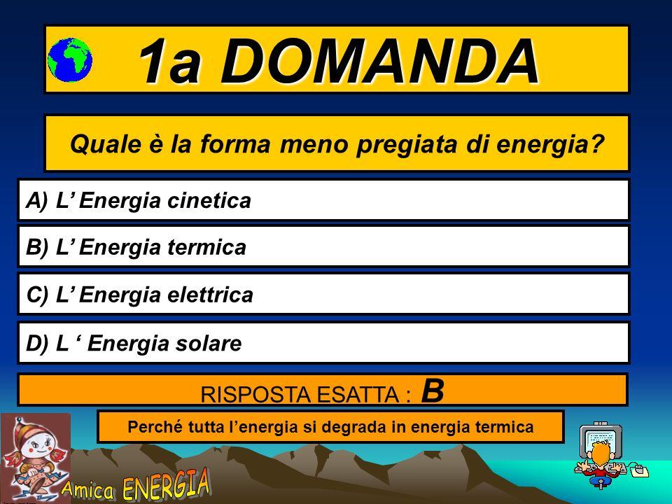 1a DOMANDA Quale è la forma meno pregiata di energia
