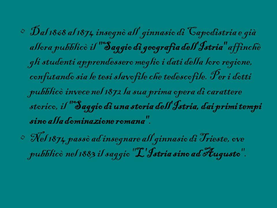 Dal 1868 al 1874 insegnò all ginnasio di Capodistria e già allora pubblicò il Saggio di geografia dell Istria affinchè gli studenti apprendessero meglio i dati della loro regione, confutando sia le tesi slavofile che tedescofile. Per i dotti pubblicò invece nel 1872 la sua prima opera di carattere storico, il Saggio di una storia dell Istria, dai primi tempi sino alla dominazione romana .