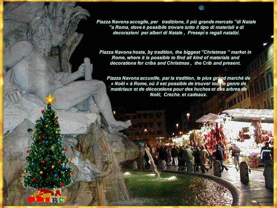 Piazza Navona accoglie, per tradizione, il più grande mercato di Natale a Roma, dove è possibile trovare tutto il tipo di materiali e di decorazioni per alberi di Natale , Presepi e regali natalizi.