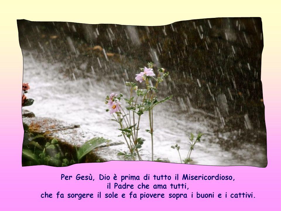 Per Gesù, Dio è prima di tutto il Misericordioso, il Padre che ama tutti, che fa sorgere il sole e fa piovere sopra i buoni e i cattivi.