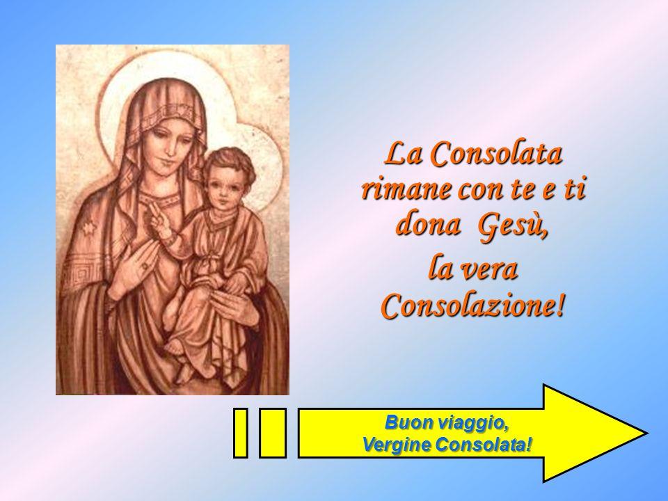 La Consolata rimane con te e ti dona Gesù,
