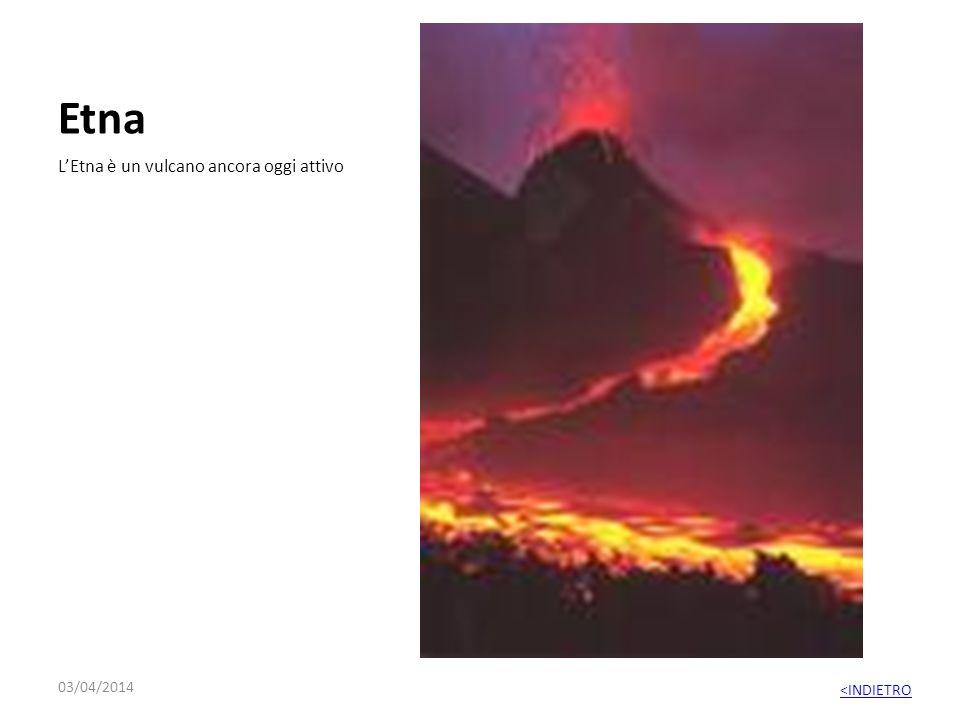 Etna L'Etna è un vulcano ancora oggi attivo 29/03/2017 <INDIETRO