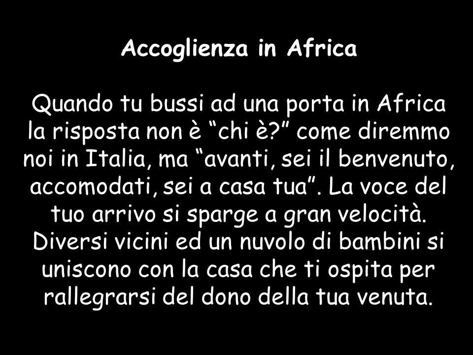 Accoglienza in Africa Quando tu bussi ad una porta in Africa la risposta non è chi è come diremmo noi in Italia, ma avanti, sei il benvenuto, accomodati, sei a casa tua .