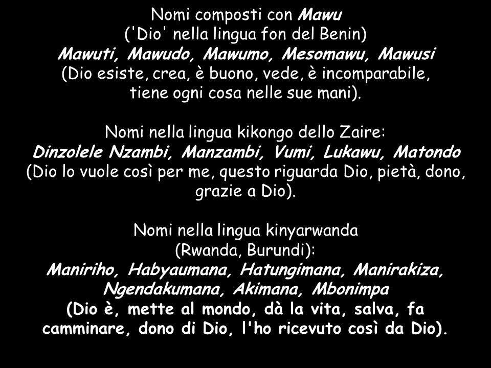 Nomi composti con Mawu ( Dio nella lingua fon del Benin) Mawuti, Mawudo, Mawumo, Mesomawu, Mawusi (Dio esiste, crea, è buono, vede, è incomparabile, tiene ogni cosa nelle sue mani).