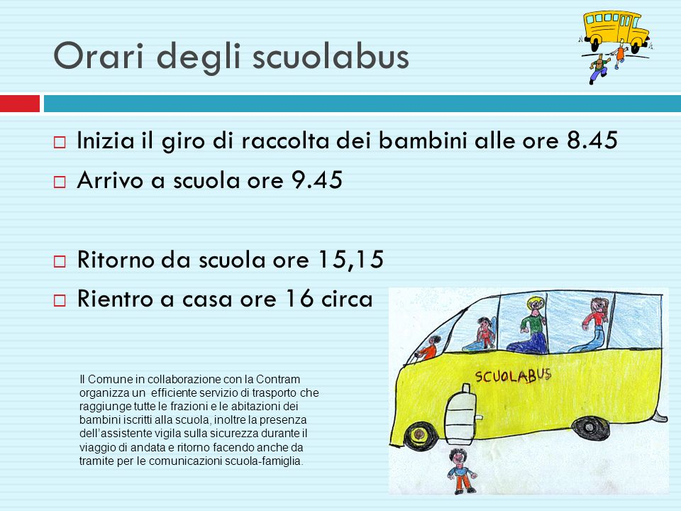 Orari degli scuolabus Inizia il giro di raccolta dei bambini alle ore 8.45. Arrivo a scuola ore 9.45.