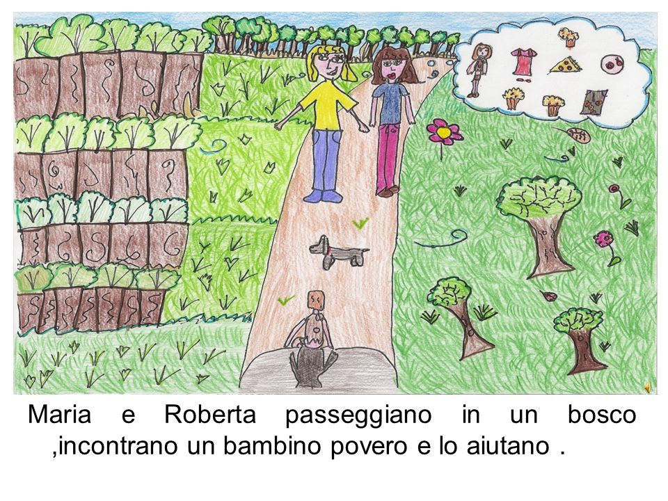 Maria e Roberta passeggiano in un bosco ,incontrano un bambino povero e lo aiutano .