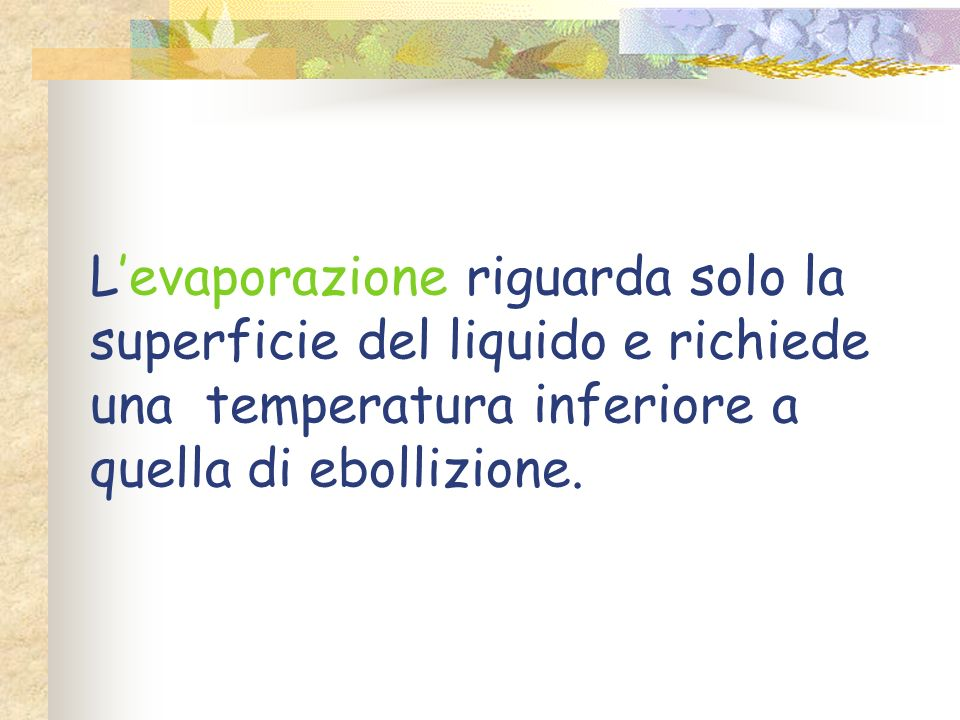 L'evaporazione riguarda solo la superficie del liquido e richiede una temperatura inferiore a quella di ebollizione.