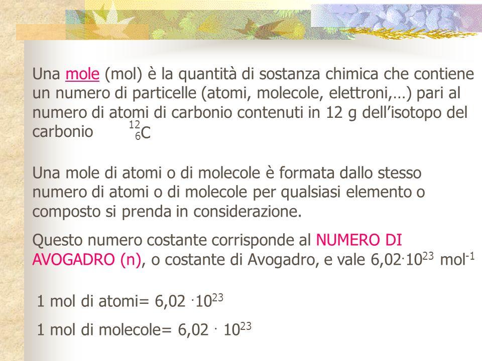 Una mole (mol) è la quantità di sostanza chimica che contiene un numero di particelle (atomi, molecole, elettroni,…) pari al numero di atomi di carbonio contenuti in 12 g dell'isotopo del carbonio