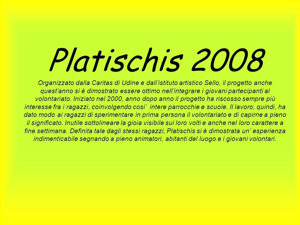 Platischis 2008 Organizzato dalla Caritas di Udine e dall'istituto artistico Sello, il progetto anche quest'anno si è dimostrato essere ottimo nell'integrare i giovani partecipanti al volontariato.