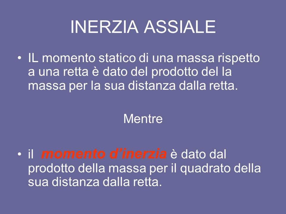 INERZIA ASSIALE IL momento statico di una massa rispetto a una retta è dato del prodotto del la massa per la sua distanza dalla retta.
