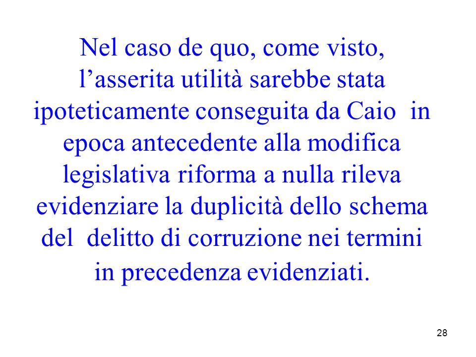 Nel caso de quo, come visto, l'asserita utilità sarebbe stata ipoteticamente conseguita da Caio in epoca antecedente alla modifica legislativa riforma a nulla rileva evidenziare la duplicità dello schema del delitto di corruzione nei termini in precedenza evidenziati.
