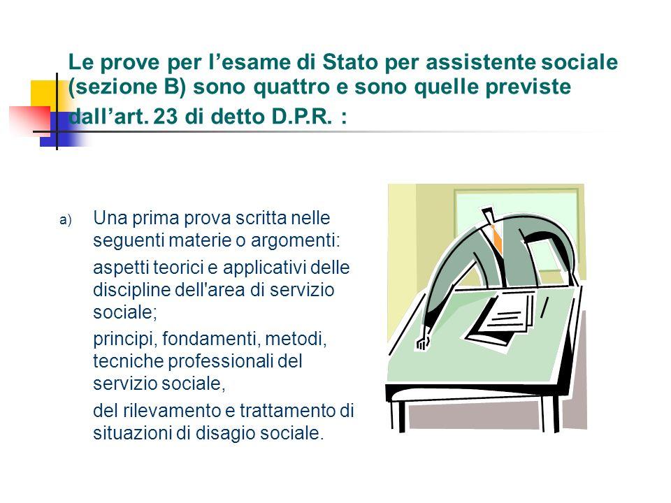 Le prove per l'esame di Stato per assistente sociale (sezione B) sono quattro e sono quelle previste dall'art. 23 di detto D.P.R. :